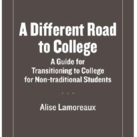 A DIFFERENT ROAD TO COLLEGE: A GUIDE FOR TRANSITIONING TO COLLEGE FOR NON-TRADITIONAL<br />